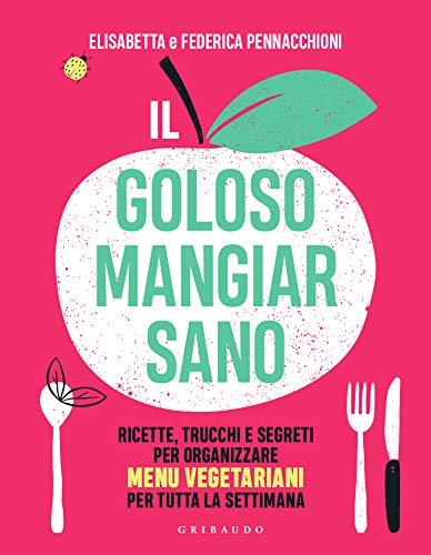 Il Goloso Mangiar Sano. Ricette, Trucchi E Segreti Per Organizzare Menu Vegetariani Per Tutta La Settimana