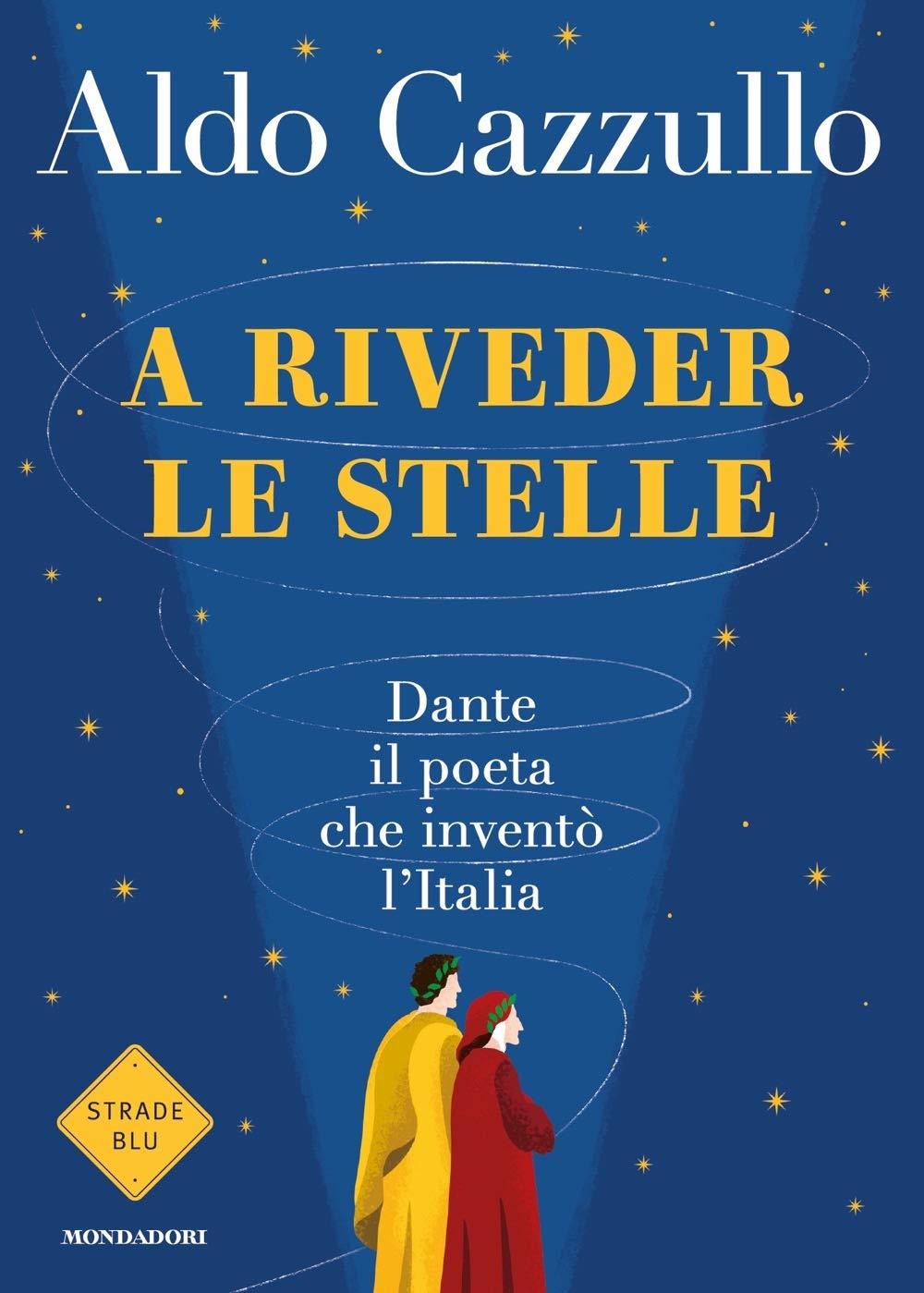 A Riveder Le Stelle. Dante, Il Poeta Che Inventò L'Italia