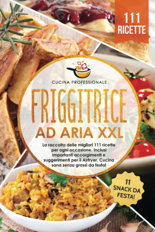 Friggitrice Ad Aria XXL: La Raccolta Delle Migliori 111 Ricette Per Ogni Occasione Di Cucina Professionale