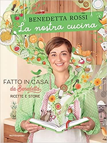 La Nostra Cucina. Fatto In Casa Da Benedetta Ricette E Storie