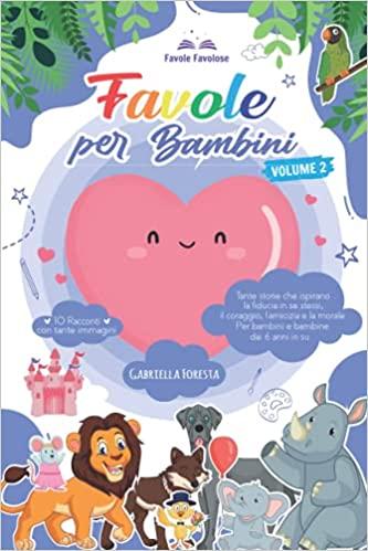Favole Per Bambini: Tante Storie Che Ispirano La Fiducia In Se Stessi, Il Coraggio, L'Amicizia E La Morale